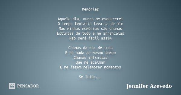Memórias Aquele dia, nunca me esquecerei O tempo tentaria leva-la de mim Mas minhas memórias são chamas Extintas de tudo e me arrancalas Não será fácil assim Ch... Frase de Jennifer Azevedo.