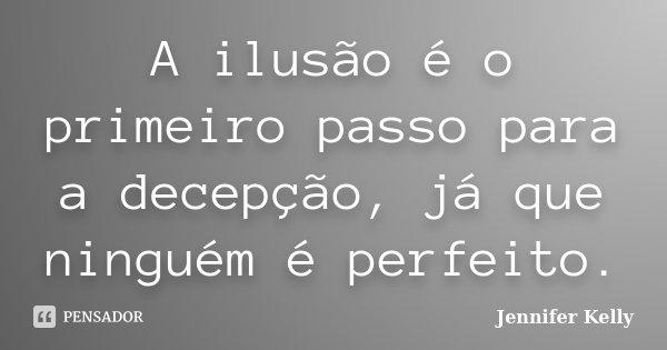 A ilusão é o primeiro passo para a decepção, já que ninguém é perfeito... Frase de Jennifer Kelly.