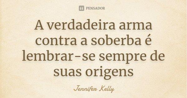 A verdadeira arma contra a soberba é lembrar-se sempre de suas origens... Frase de Jennifer Kelly.