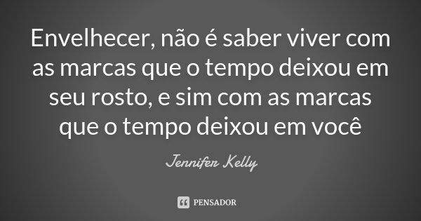 Envelhecer, não é saber viver com as marcas que o tempo deixou em seu rosto, e sim com as marcas que o tempo deixou em você... Frase de Jennifer Kelly.