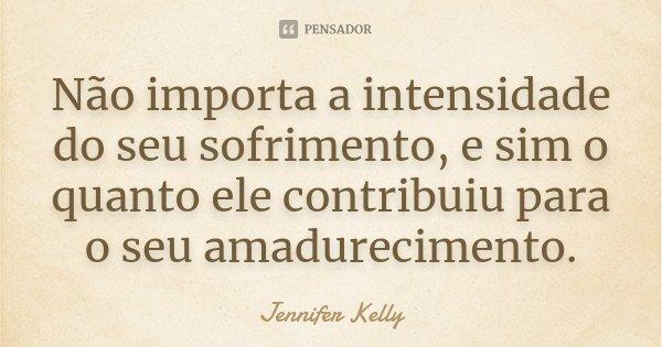 Não importa a intensidade do seu sofrimento e sim o quanto ele contribuiu para o seu amadurecimento... Frase de Jennifer kelly.