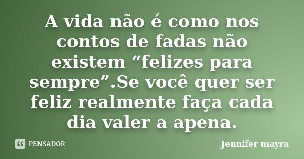 """A vida não é como nos contos de fadas não existem """"felizes para sempre"""".Se você quer ser feliz realmente faça cada dia valer a apena.... Frase de Jennifer mayra."""
