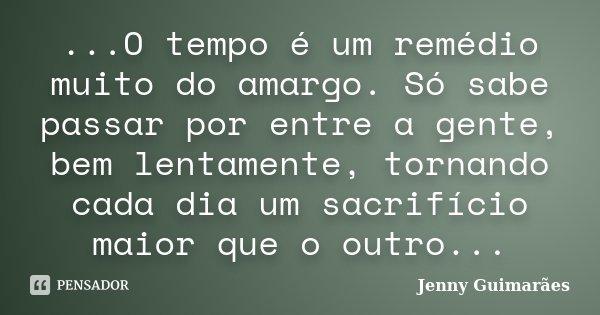 ...O tempo é um remédio muito do amargo. Só sabe passar por entre a gente, bem lentamente, tornando cada dia um sacrifício maior que o outro...... Frase de Jenny Guimarães.
