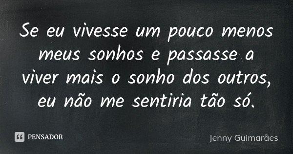 Se eu vivesse um pouco menos meus sonhos e passasse a viver mais o sonho dos outros, eu não me sentiria tão só.... Frase de Jenny Guimarães.