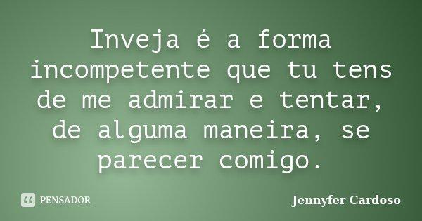 Inveja é a forma incompetente que tu tens de me admirar e tentar, de alguma maneira, se parecer comigo.... Frase de Jennyfer Cardoso.