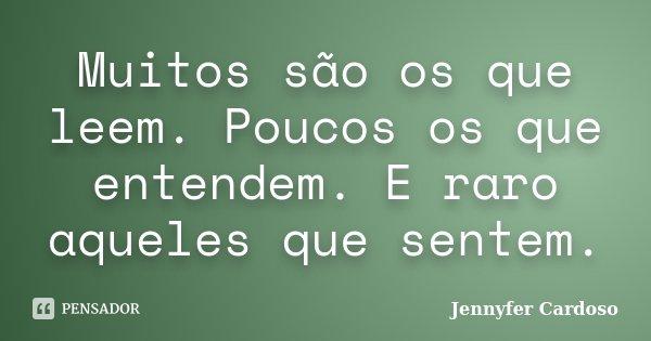 Muitos são os que leem. Poucos os que entendem. E raro aqueles que sentem.... Frase de Jennyfer Cardoso.
