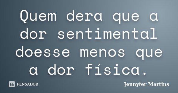 Quem dera que a dor sentimental doesse menos que a dor física.... Frase de Jennyfer Martins.
