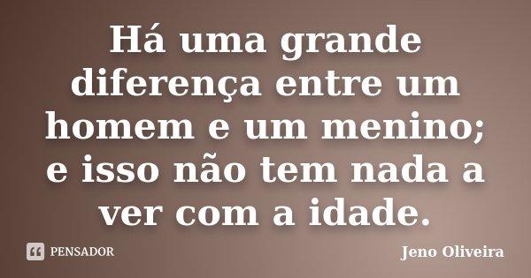Há uma grande diferença entre um homem e um menino; e isso não tem nada a ver com a idade.... Frase de Jeno Oliveira.