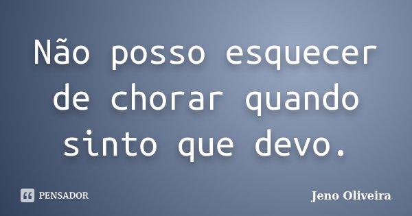 Não posso esquecer de chorar quando sinto que devo.... Frase de Jeno Oliveira.