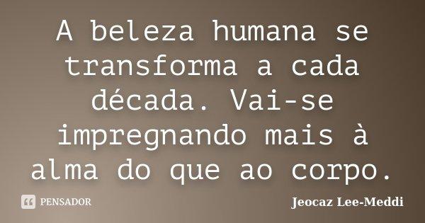 A beleza humana se transforma a cada década. Vai-se impregnando mais à alma do que ao corpo.... Frase de Jeocaz Lee-Meddi.