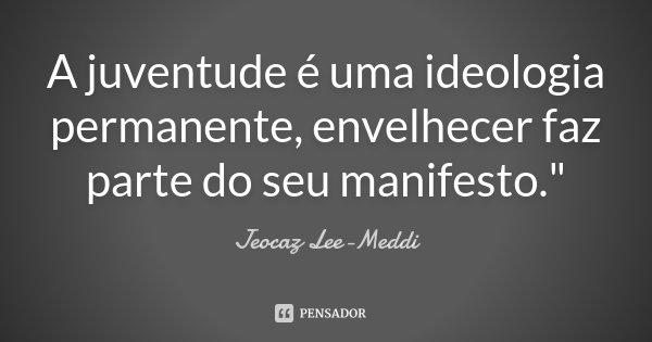 """A juventude é uma ideologia permanente, envelhecer faz parte do seu manifesto.""""... Frase de Jeocaz Lee-Meddi."""