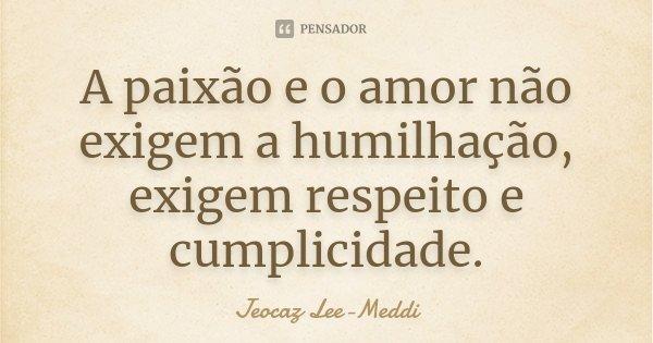 A paixão e o amor não exigem a humilhação, exigem respeito e cumplicidade.... Frase de Jeocaz Lee-Meddi.