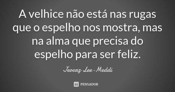 A velhice não está nas rugas que o espelho nos mostra, mas na alma que precisa do espelho para ser feliz.... Frase de Jeocaz Lee-Meddi.