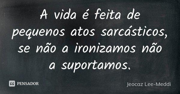 A vida é feita de pequenos atos sarcásticos, se não a ironizamos não a suportamos.... Frase de Jeocaz Lee-Meddi.