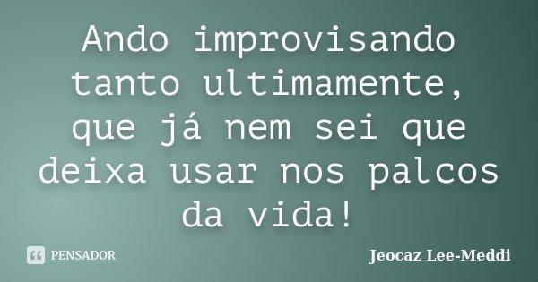 Ando improvisando tanto ultimamente, que já nem sei que deixa usar nos palcos da vida!... Frase de Jeocaz Lee-Meddi.