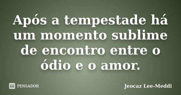 Após a tempestade há um momento sublime de encontro entre o ódio e o amor.... Frase de Jeocaz Lee-Meddi.