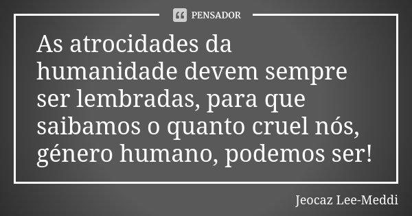 As atrocidades da humanidade devem sempre ser lembradas, para que saibamos o quanto cruel nós, género humano, podemos ser!... Frase de Jeocaz Lee-Meddi.