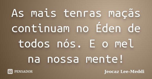 As mais tenras maçãs continuam no Éden de todos nós. E o mel na nossa mente!... Frase de Jeocaz Lee-Meddi.