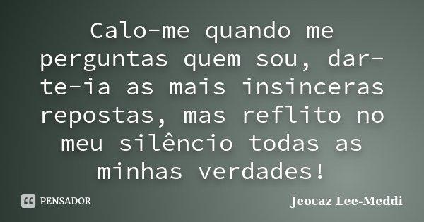 Calo-me quando me perguntas quem sou, dar-te-ia as mais insinceras repostas, mas reflito no meu silêncio todas as minhas verdades!... Frase de Jeocaz Lee-Meddi.
