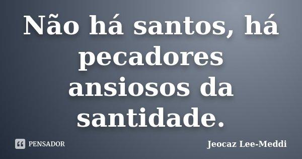 Não há santos, há pecadores ansiosos da santidade.... Frase de Jeocaz Lee-Meddi.