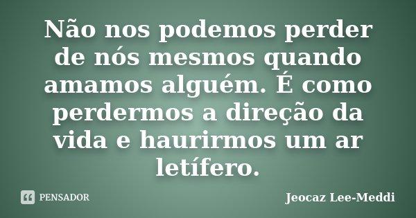 Não nos podemos perder de nós mesmos quando amamos alguém. É como perdermos a direção da vida e haurirmos um ar letífero.... Frase de Jeocaz Lee-Meddi.