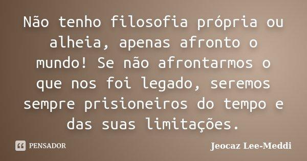 Não tenho filosofia própria ou alheia, apenas afronto o mundo! Se não afrontarmos o que nos foi legado, seremos sempre prisioneiros do tempo e das suas limitaçõ... Frase de Jeocaz Lee-Meddi.