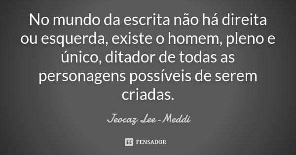 No mundo da escrita não há direita ou esquerda, existe o homem, pleno e único, ditador de todas as personagens possíveis de serem criadas.... Frase de Jeocaz Lee-Meddi.
