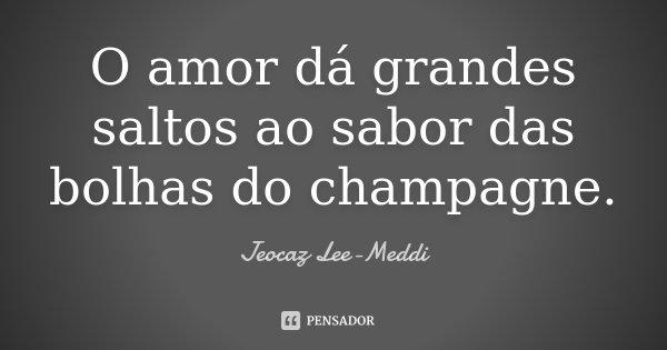O amor dá grandes saltos ao sabor das bolhas do champagne.... Frase de Jeocaz Lee-Meddi.