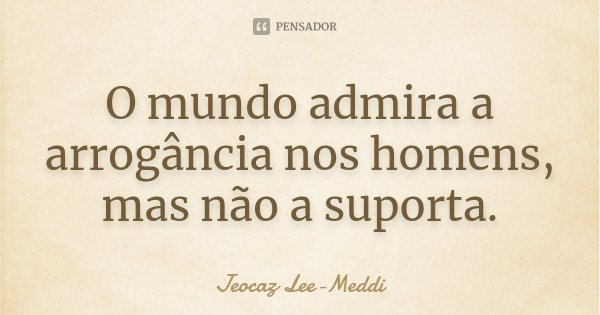 O mundo admira a arrogância nos homens, mas não a suporta.... Frase de Jeocaz Lee-Meddi.