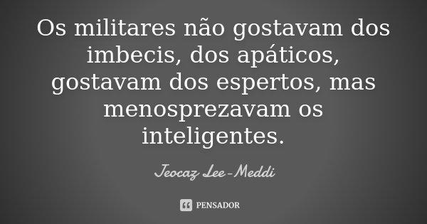 Os militares não gostavam dos imbecis, dos apáticos, gostavam dos espertos, mas menosprezavam os inteligentes.... Frase de Jeocaz Lee-Meddi.