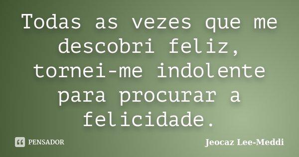 Todas as vezes que me descobri feliz, tornei-me indolente para procurar a felicidade.... Frase de Jeocaz Lee-Meddi.
