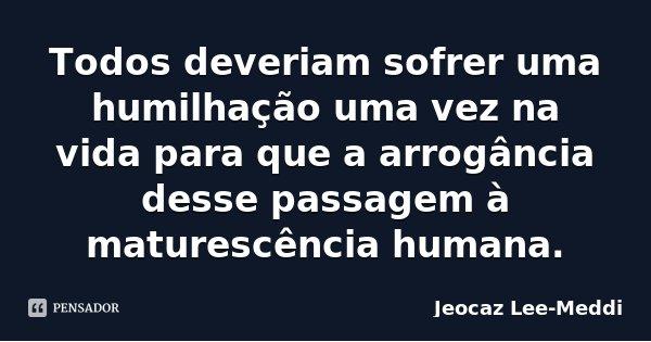 Todos deveriam sofrer uma humilhação uma vez na vida para que a arrogância desse passagem à maturescência humana.... Frase de Jeocaz Lee-Meddi.