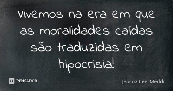 Vivemos na era em que as moralidades caídas são traduzidas em hipocrisia!... Frase de Jeocaz Lee-Meddi.