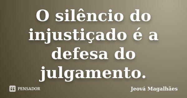 O silêncio do injustiçado é a defesa do julgamento.... Frase de Jeová Magalhães.