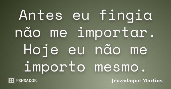 Antes eu fingia não me importar. Hoje eu não me importo mesmo.... Frase de Jeozadaque Martins.