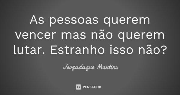 As pessoas querem vencer mas não querem lutar. Estranho isso não?... Frase de Jeozadaque Martins.