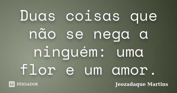 Duas coisas que não se nega a ninguém: uma flor e um amor.... Frase de Jeozadaque Martins.