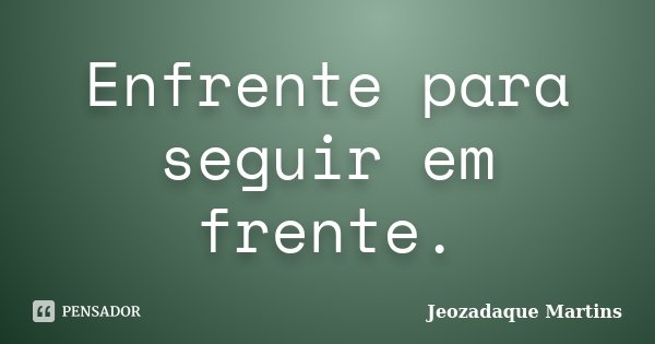 Enfrente para seguir em frente.... Frase de Jeozadaque Martins.