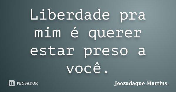 Liberdade pra mim é querer estar preso a você.... Frase de Jeozadaque Martins.