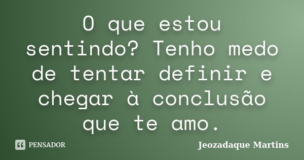 O que estou sentindo? Tenho medo de tentar definir e chegar à conclusão que te amo.... Frase de Jeozadaque Martins.
