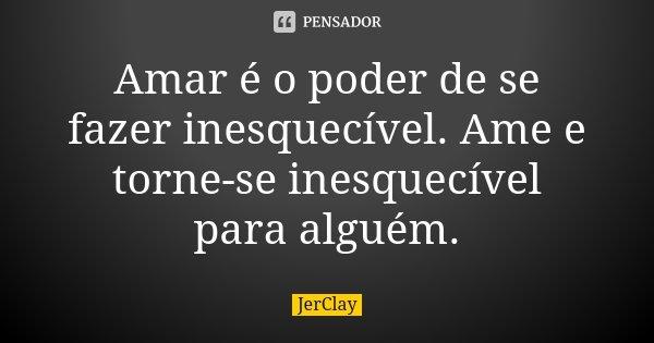 Amar é o poder de se fazer inesquecível. Ame e torne-se inesquecível para alguém.... Frase de JerClay.