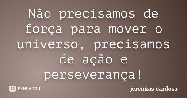 Não precisamos de força para mover o universo, precisamos de ação e perseverança!... Frase de jeremias cardoso.