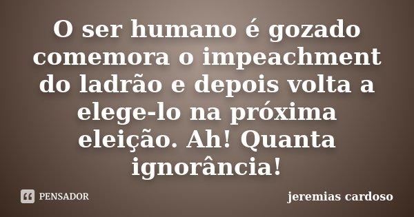 O ser humano é gozado comemora o impeachment do ladrão e depois volta a elege-lo na próxima eleição. Ah! Quanta ignorância!... Frase de jeremias cardoso.