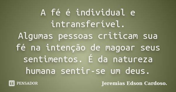 A fé é individual e intransferível. Algumas pessoas criticam sua fé na intenção de magoar seus sentimentos. É da natureza humana sentir-se um deus.... Frase de jeremias edson cardoso.