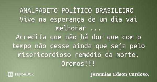 ANALFABETO POLÍTICO BRASILEIRO Vive na esperança de um dia vai melhorar ... Acredita que não há dor que com o tempo não cesse ainda que seja pelo misericordioso... Frase de jeremias edson cardoso.
