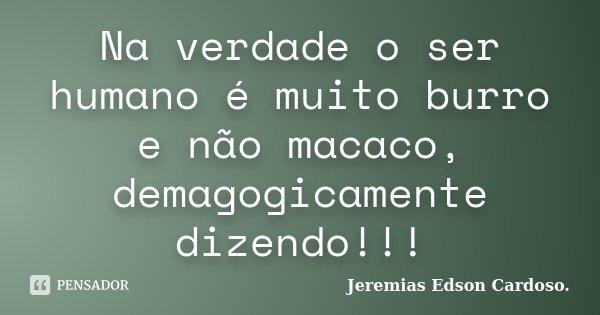 Na verdade o ser humano é muito burro e não macaco, demagogicamente dizendo!!!... Frase de Jeremias Edson Cardoso..