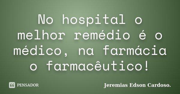 No hospital o melhor remédio é o médico, na farmácia o farmacêutico!... Frase de jeremias edson cardoso.