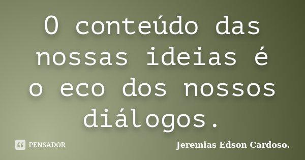O conteúdo das nossas ideias é o eco dos nossos diálogos.... Frase de jeremias edson cardoso.