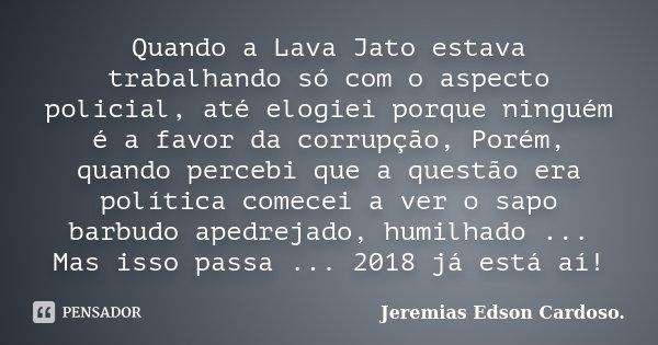 Quando a Lava Jato estava trabalhando só com o aspecto policial, até elogiei porque ninguém é a favor da corrupção, Porém, quando percebi que a questão era polí... Frase de Jeremias Edson Cardoso.