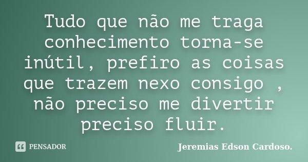 Tudo que não me traga conhecimento torna-se inútil, prefiro as coisas que trazem nexo consigo , não preciso me divertir preciso fluir.... Frase de Jeremias Edson Cardoso.